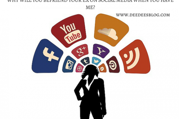 WHY WILL YOU BEFRIEND YOUR EX ON SOCIAL MEDIA WHEN YOU HAVE ME-www.deedeesblog.com